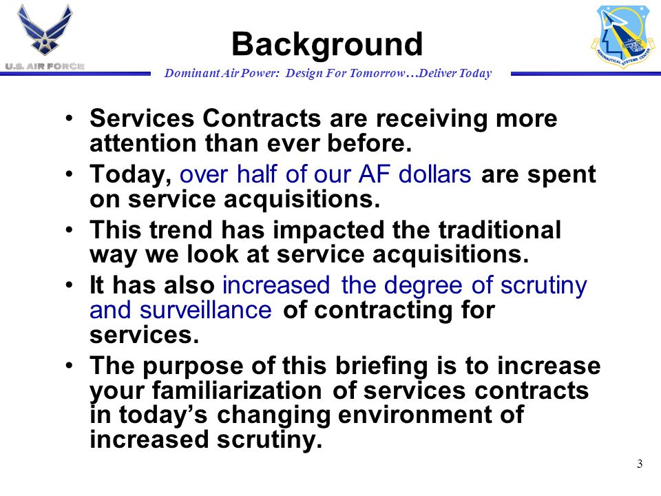 Background Services Contracts are receiving more attention than ever before. Today, over half of our AF dollars are spent on service acquisitions.