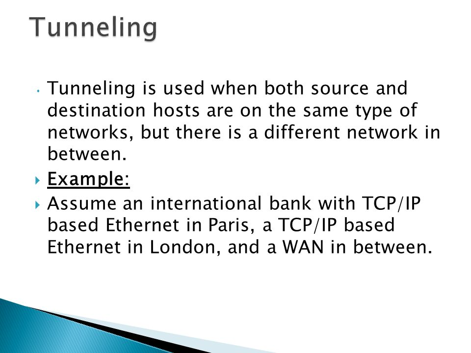 Tunneling Tunneling is used when both source and destination hosts are on the same type of networks, but there is a different network in between.