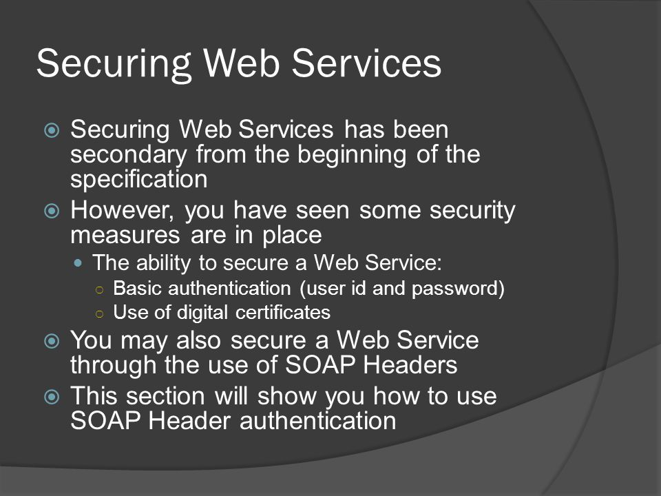 Securing Web Services Securing Web Services has been secondary from the beginning of the specification.