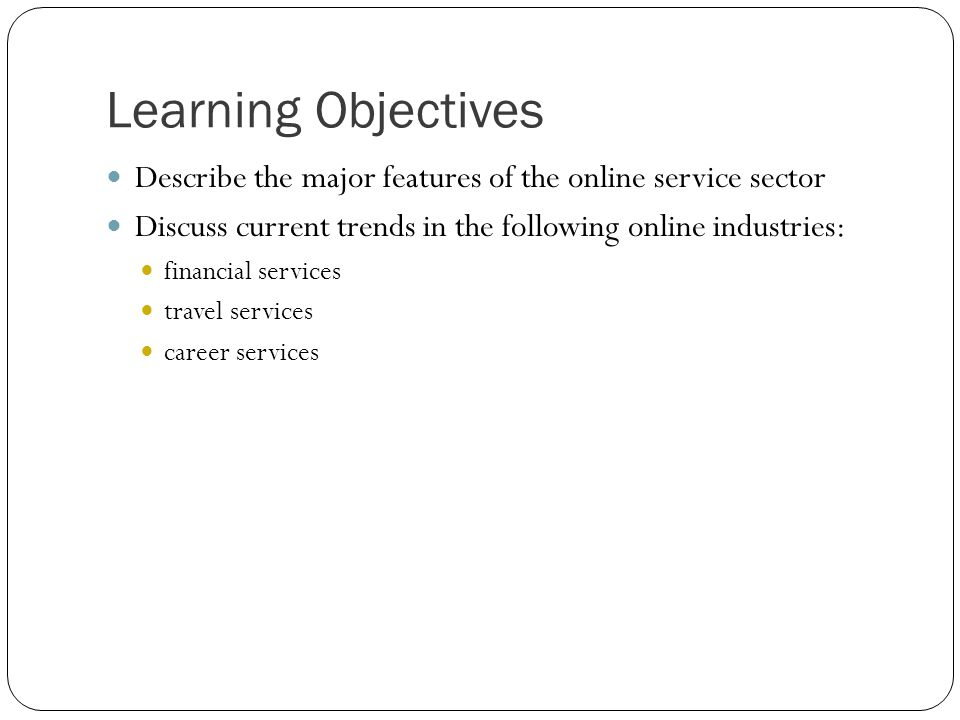 Learning Objectives Describe the major features of the online service sector. Discuss current trends in the following online industries: