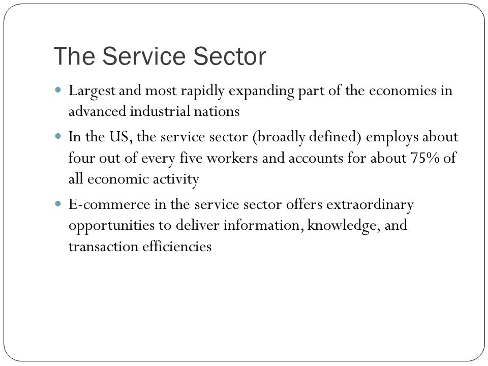 The Service Sector Largest and most rapidly expanding part of the economies in advanced industrial nations.