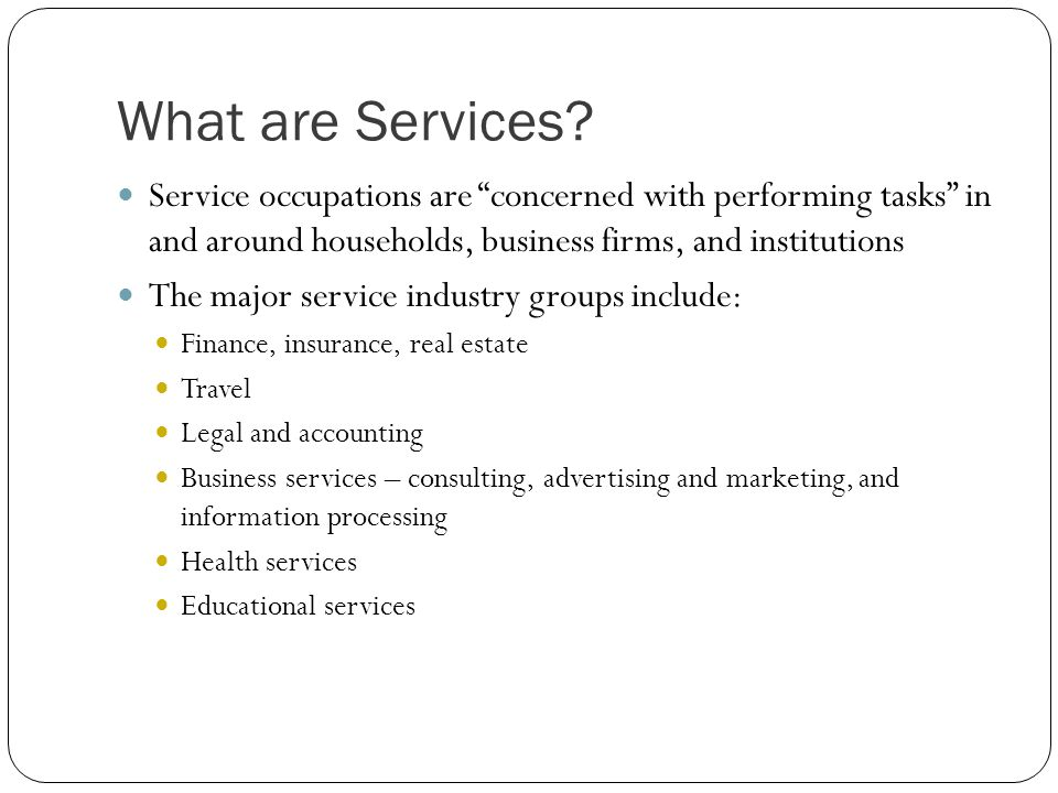 What are Services Service occupations are concerned with performing tasks in and around households, business firms, and institutions.