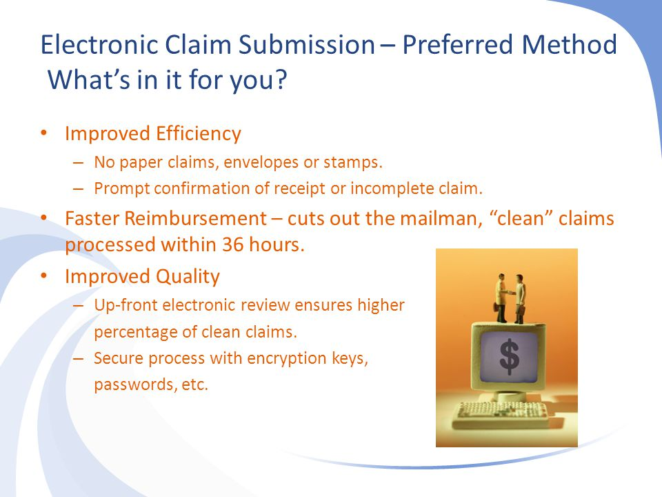Electronic Claim Submission – Preferred Method What's in it for you