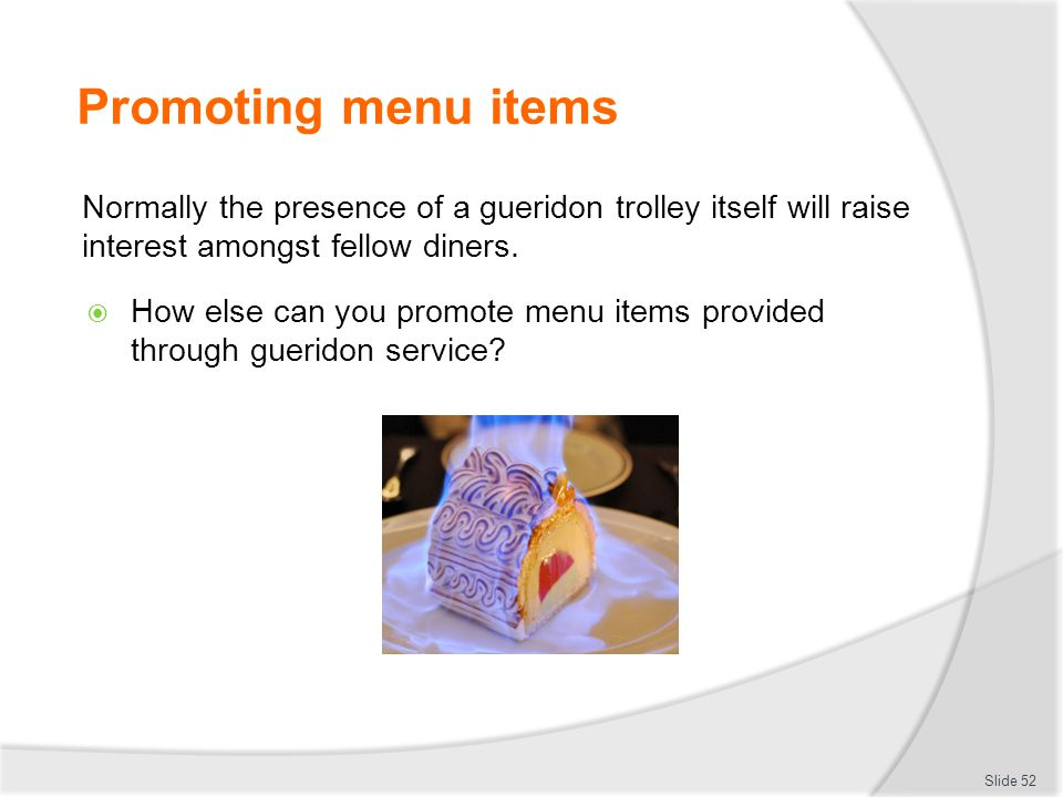 Promoting menu items Normally the presence of a gueridon trolley itself will raise interest amongst fellow diners.