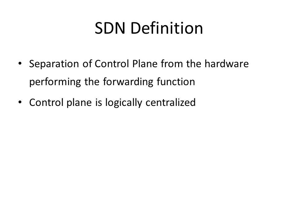 SDN Definition Separation of Control Plane from the hardware performing the forwarding function.