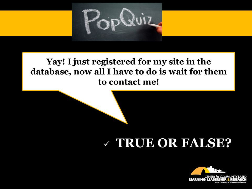 TRUE OR FALSE Yay! I just registered for my site in the database, now all I have to do is wait for them to contact me!