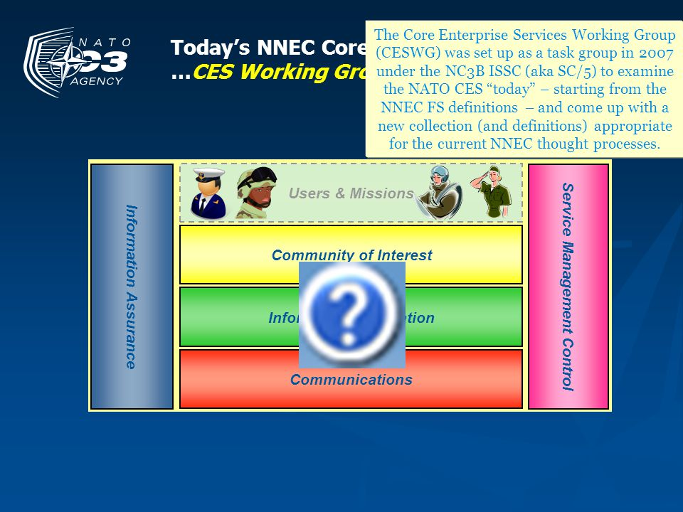 The Core Enterprise Services Working Group (CESWG) was set up as a task group in 2007 under the NC3B ISSC (aka SC/5) to examine the NATO CES today – starting from the NNEC FS definitions – and come up with a new collection (and definitions) appropriate for the current NNEC thought processes.