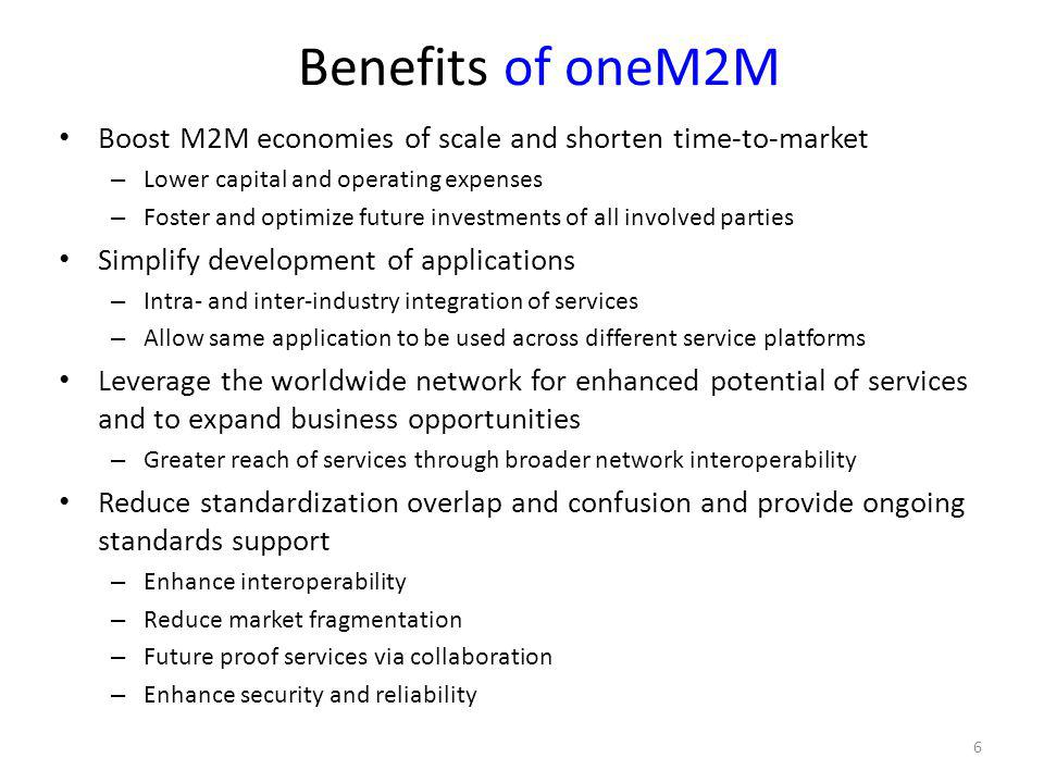 Benefits of oneM2M Boost M2M economies of scale and shorten time-to-market. Lower capital and operating expenses.