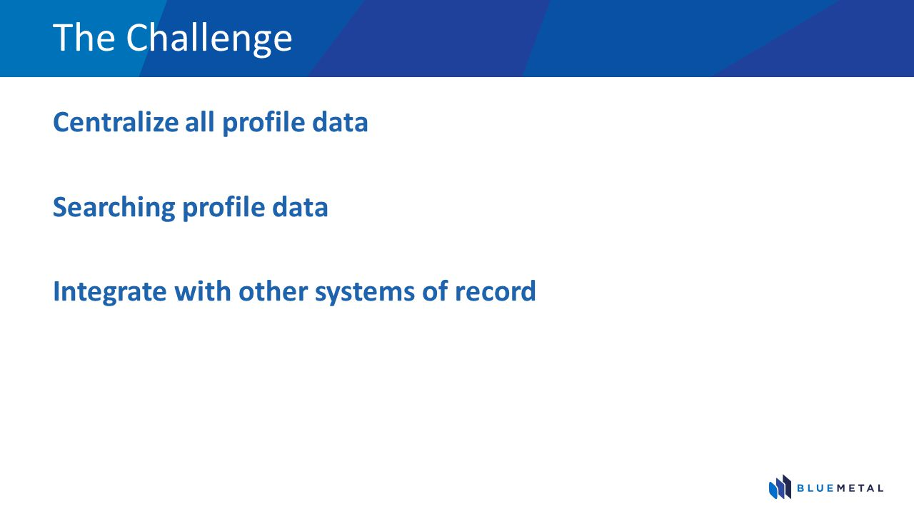 The Challenge Centralize all profile data Searching profile data
