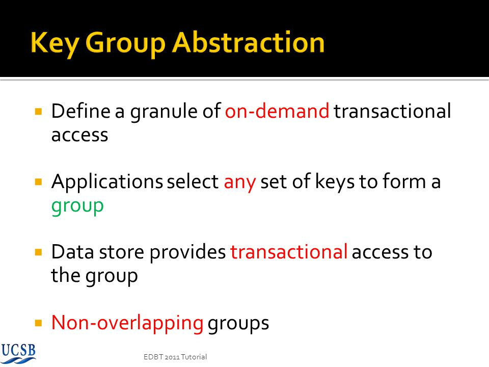 Key Group Abstraction Define a granule of on-demand transactional access. Applications select any set of keys to form a group.