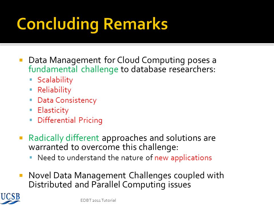 Concluding Remarks Data Management for Cloud Computing poses a fundamental challenge to database researchers: