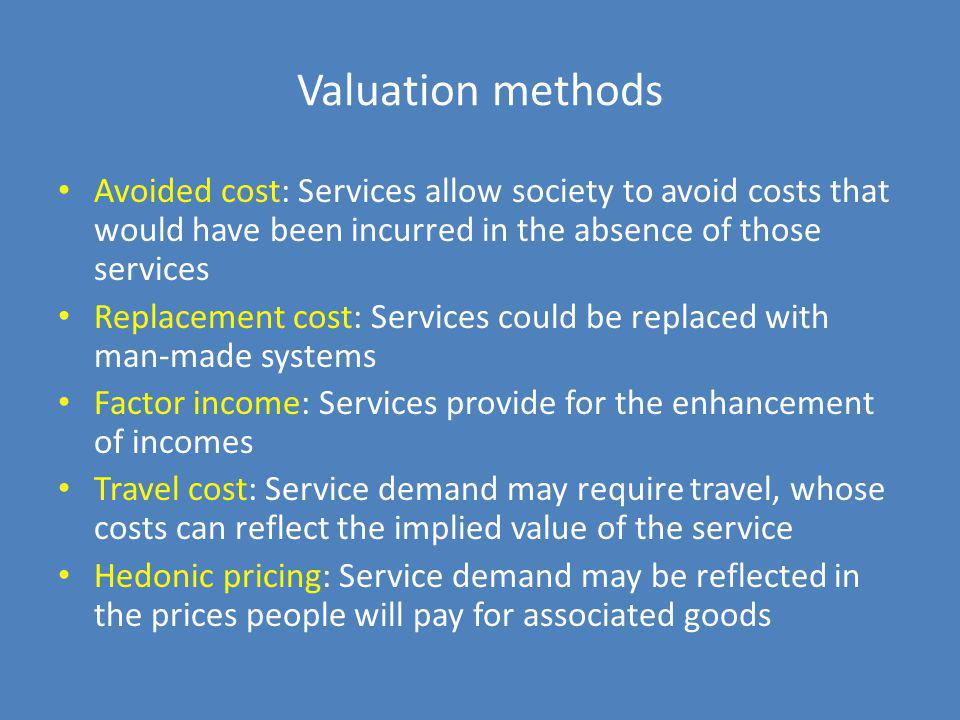 Valuation methods Avoided cost: Services allow society to avoid costs that would have been incurred in the absence of those services.