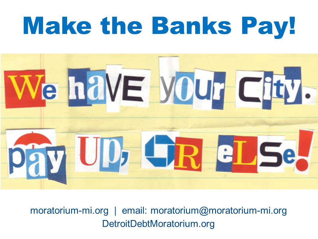 Make the Banks Pay! TT. moratorium-mi.org | email: moratorium@moratorium-mi.org. DetroitDebtMoratorium.org.