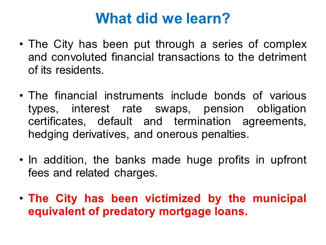 What did we learn The City has been put through a series of complex and convoluted financial transactions to the detriment of its residents.