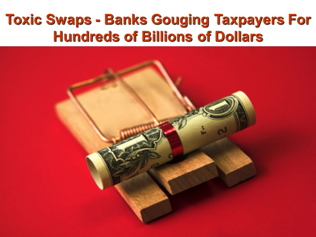 Toxic Swaps - Banks Gouging Taxpayers For Hundreds of Billions of Dollars
