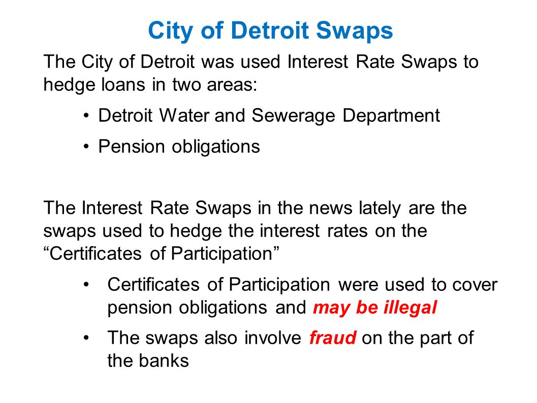 City of Detroit Swaps The City of Detroit was used Interest Rate Swaps to hedge loans in two areas: