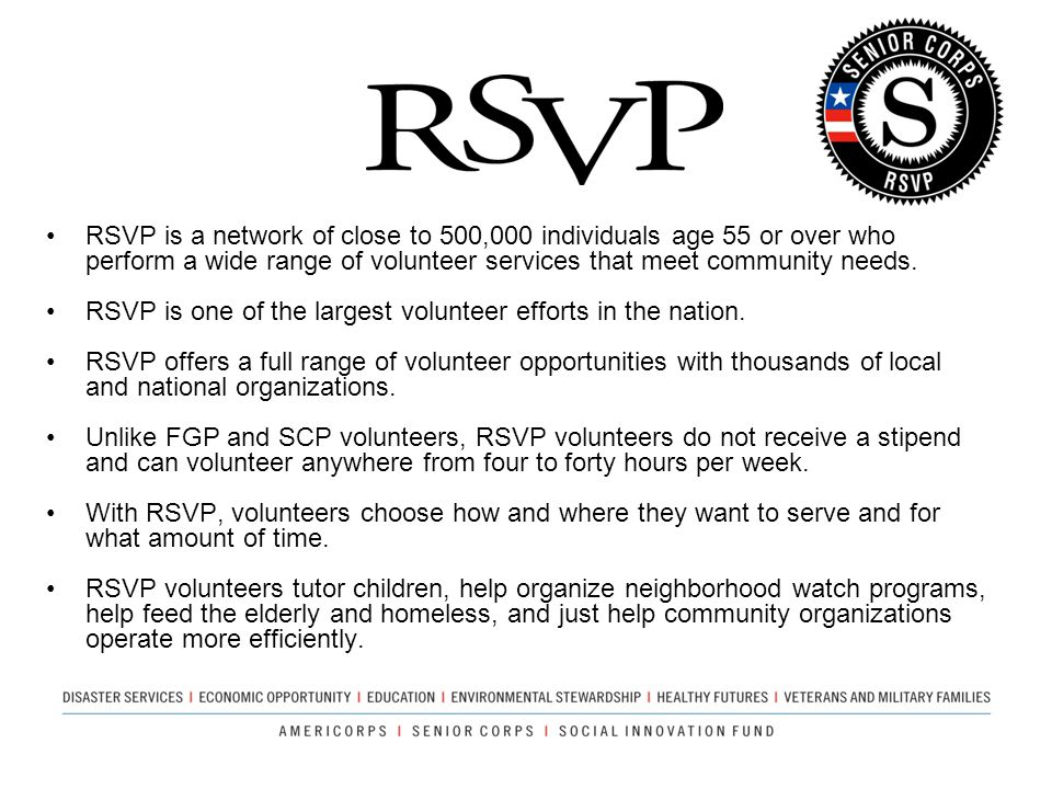 RSVP is a network of close to 500,000 individuals age 55 or over who perform a wide range of volunteer services that meet community needs.