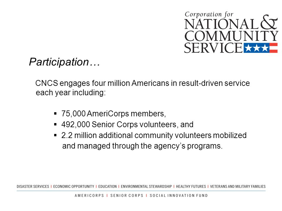 Participation… CNCS engages four million Americans in result-driven service each year including: 75,000 AmeriCorps members,