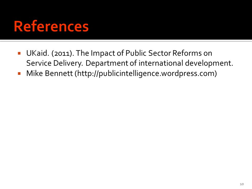 References UKaid. (2011). The Impact of Public Sector Reforms on Service Delivery. Department of international development.