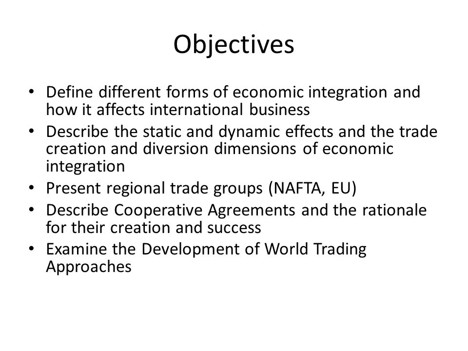 Objectives Define different forms of economic integration and how it affects international business.