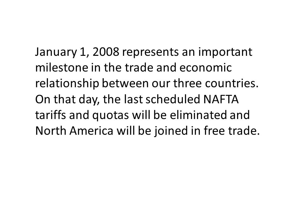 January 1, 2008 represents an important milestone in the trade and economic relationship between our three countries.