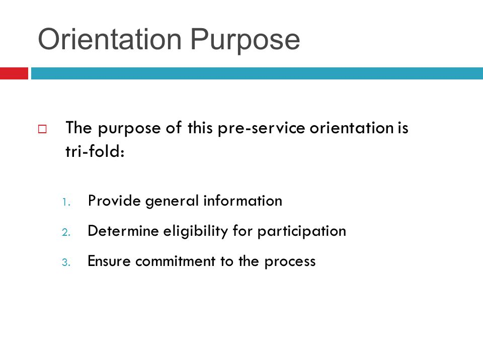 Orientation Purpose The purpose of this pre-service orientation is tri-fold: Provide general information.