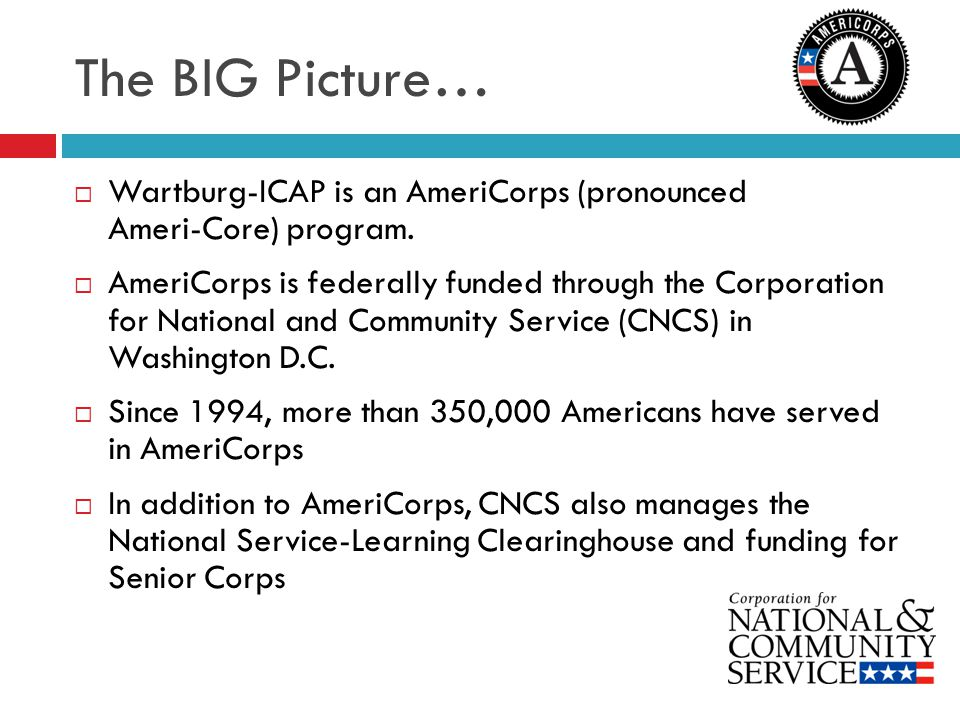 The BIG Picture… Wartburg-ICAP is an AmeriCorps (pronounced Ameri-Core) program.