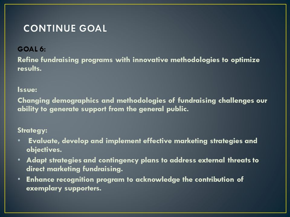 CONTINUE GOAL GOAL 6: Refine fundraising programs with innovative methodologies to optimize results.