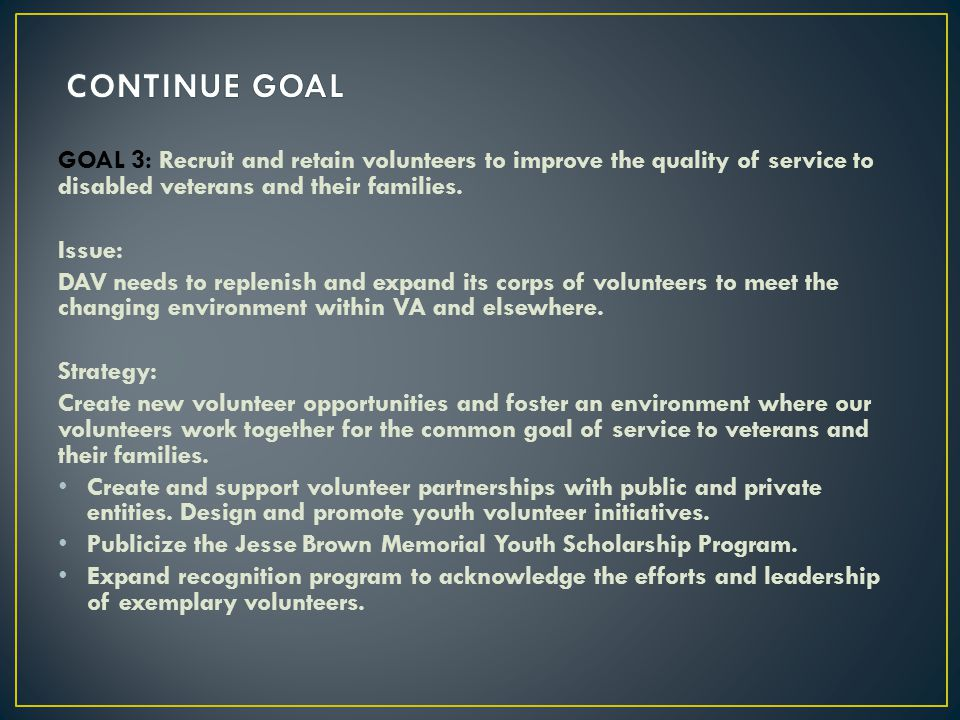 CONTINUE GOAL GOAL 3: Recruit and retain volunteers to improve the quality of service to disabled veterans and their families.