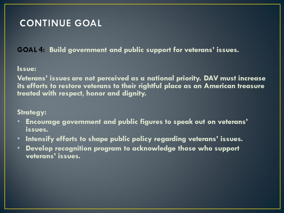 CONTINUE GOAL GOAL 4: Build government and public support for veterans' issues. Issue:
