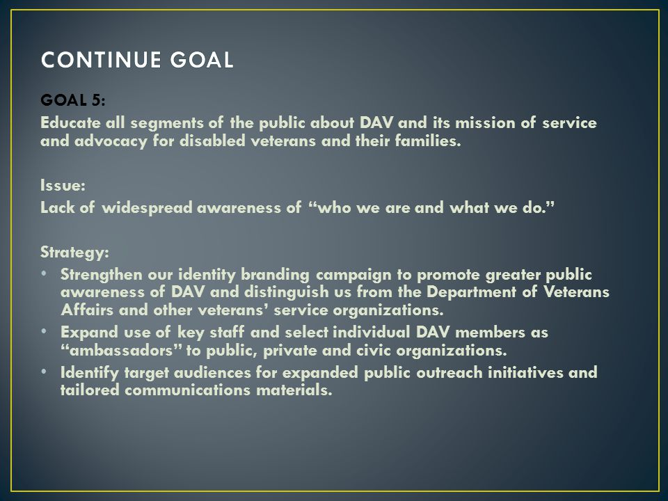 CONTINUE GOAL GOAL 5: Educate all segments of the public about DAV and its mission of service and advocacy for disabled veterans and their families.