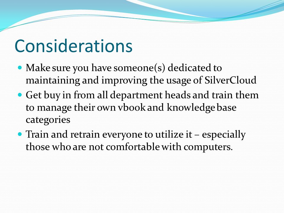 Considerations Make sure you have someone(s) dedicated to maintaining and improving the usage of SilverCloud.