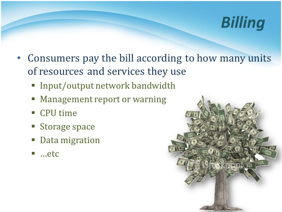 Billing Consumers pay the bill according to how many units of resources and services they use. Input/output network bandwidth.
