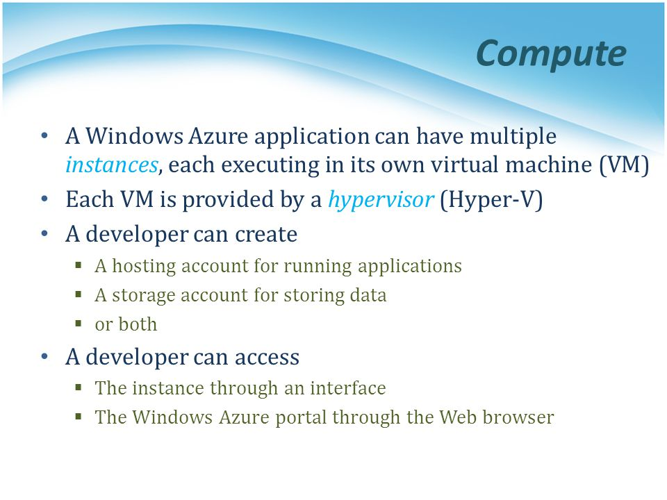 Compute A Windows Azure application can have multiple instances, each executing in its own virtual machine (VM)