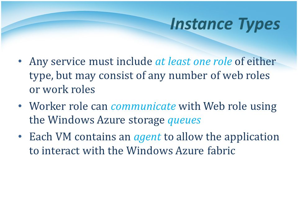 Instance Types Any service must include at least one role of either type, but may consist of any number of web roles or work roles.
