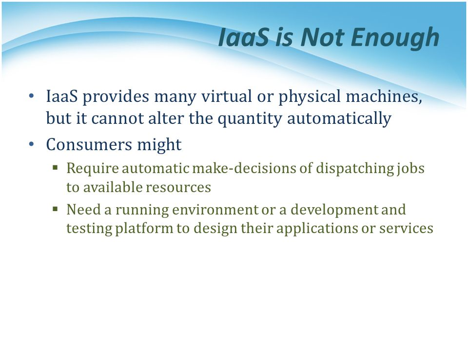 IaaS is Not Enough IaaS provides many virtual or physical machines, but it cannot alter the quantity automatically.