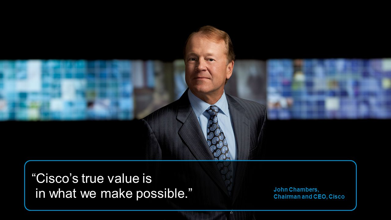 Cisco's true value is in what we make possible.