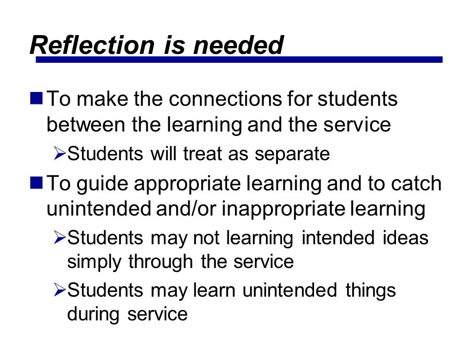 Reflection is needed To make the connections for students between the learning and the service. Students will treat as separate.