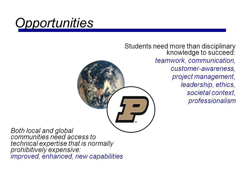 Opportunities Students need more than disciplinary knowledge to succeed: teamwork, communication, customer-awareness,