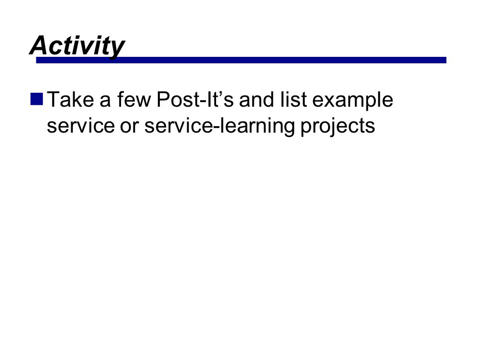 Activity Take a few Post-It's and list example service or service-learning projects