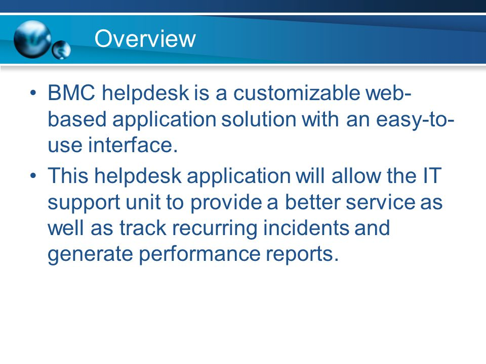 Overview BMC helpdesk is a customizable web-based application solution with an easy-to-use interface.
