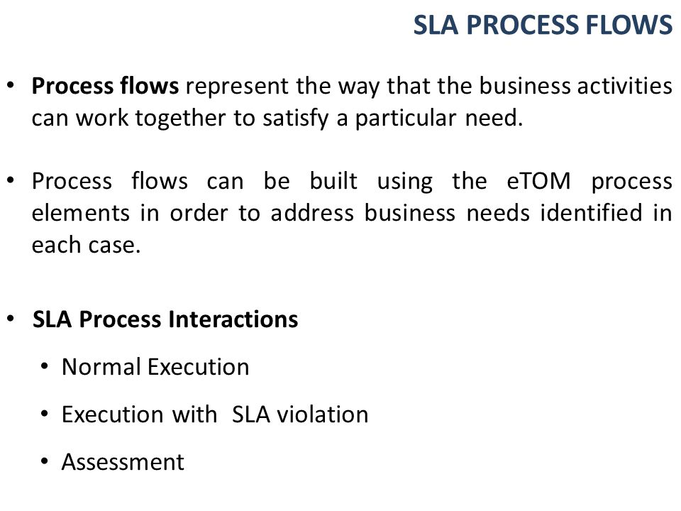 SLA PROCESS FLOWS Process flows represent the way that the business activities can work together to satisfy a particular need.