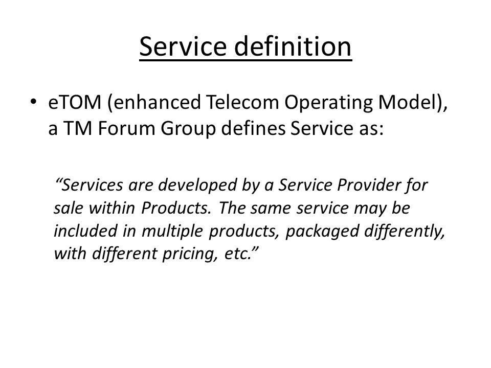 Service definition eTOM (enhanced Telecom Operating Model), a TM Forum Group defines Service as: