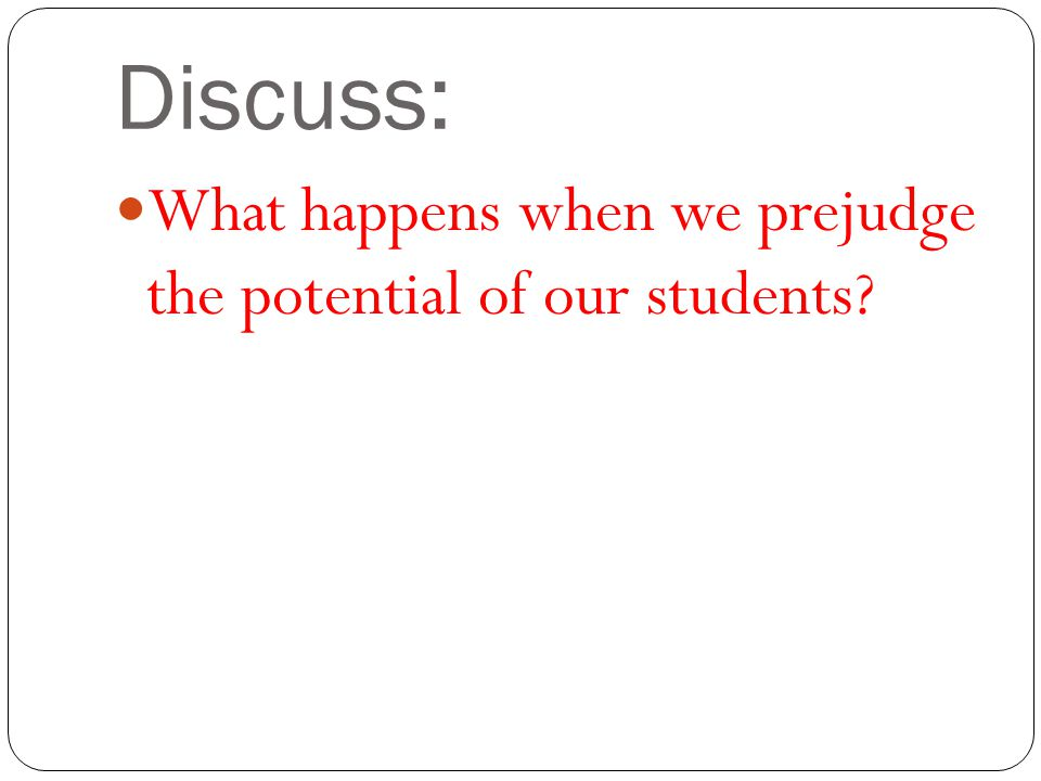 Discuss: What happens when we prejudge the potential of our students
