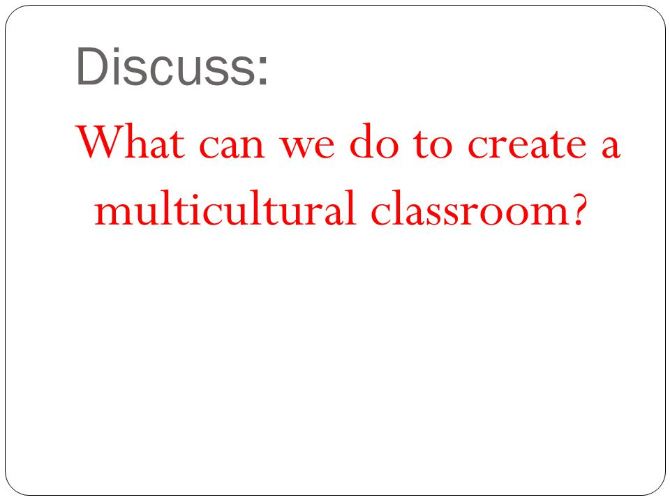 Discuss: What can we do to create a multicultural classroom