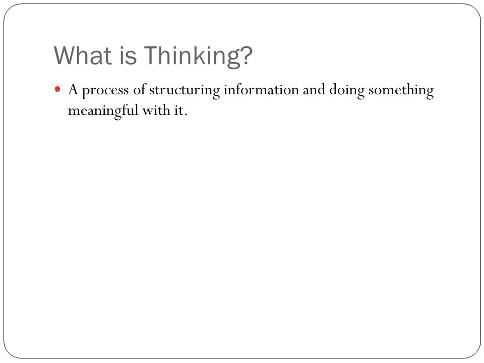 What is Thinking A process of structuring information and doing something meaningful with it.