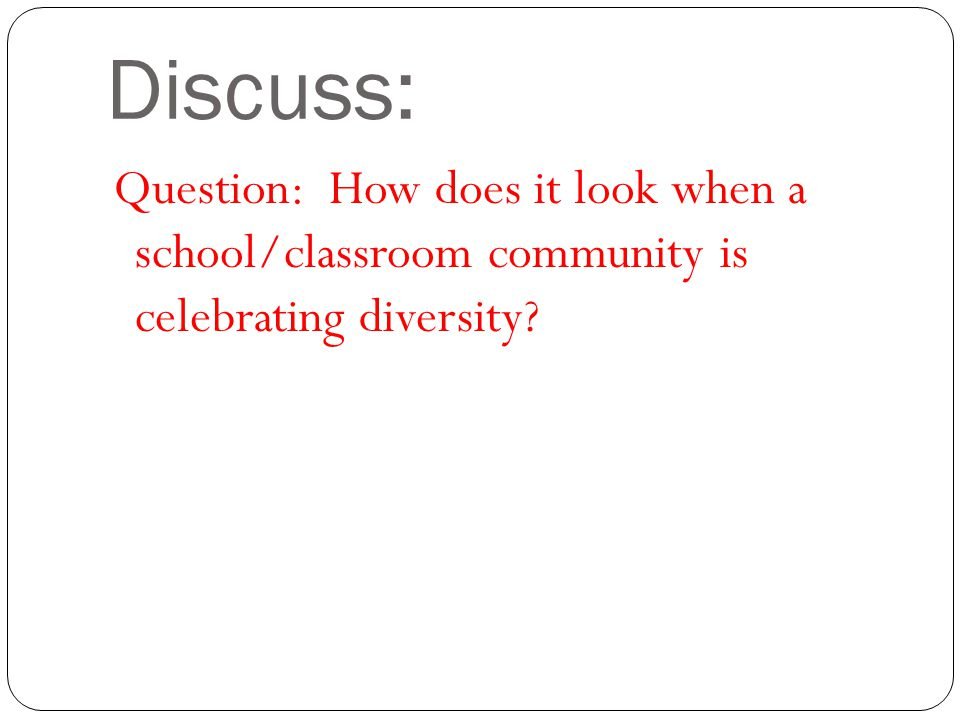 Discuss: Question: How does it look when a school/classroom community is celebrating diversity