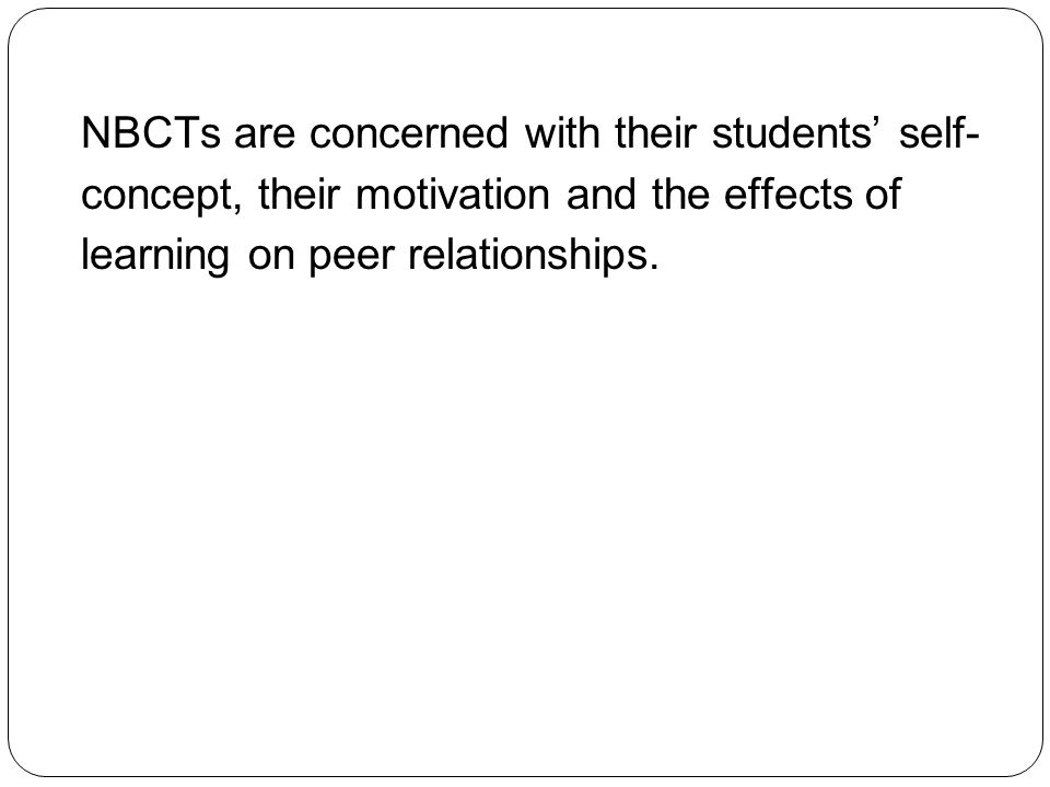 NBCTs are concerned with their students' self-concept, their motivation and the effects of learning on peer relationships.