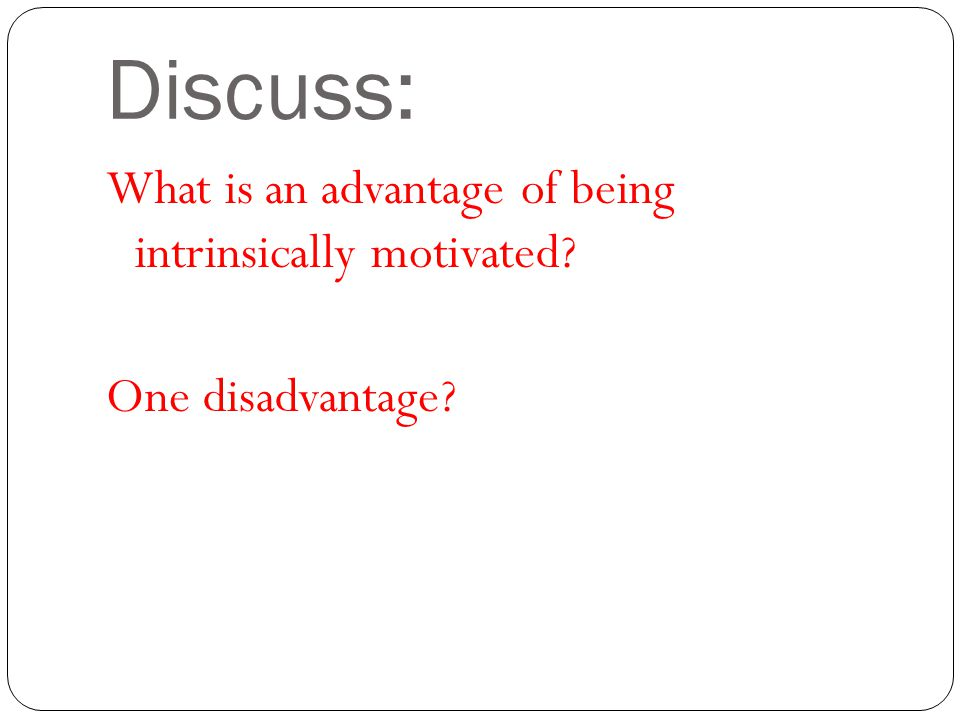 Discuss: What is an advantage of being intrinsically motivated One disadvantage