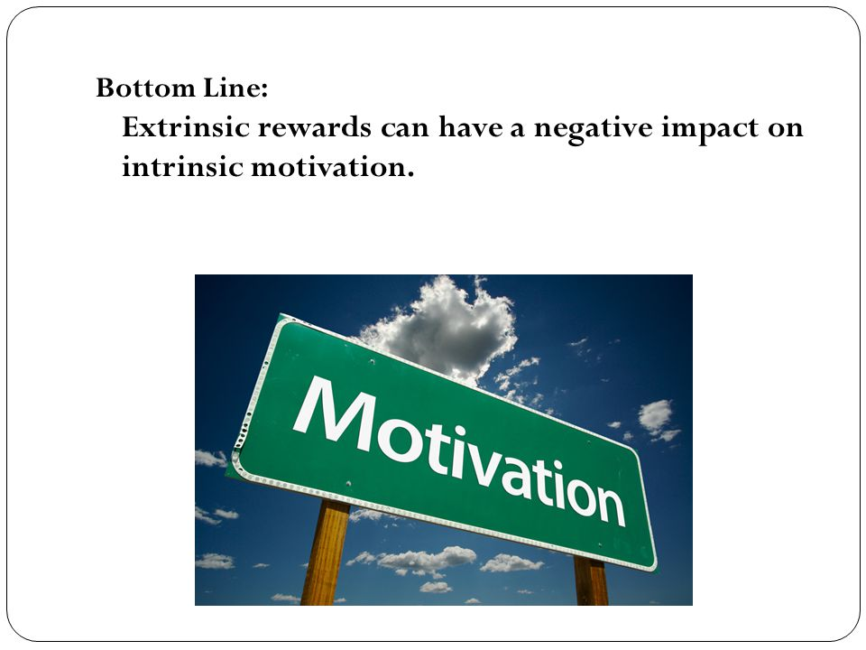Bottom Line: Extrinsic rewards can have a negative impact on intrinsic motivation.